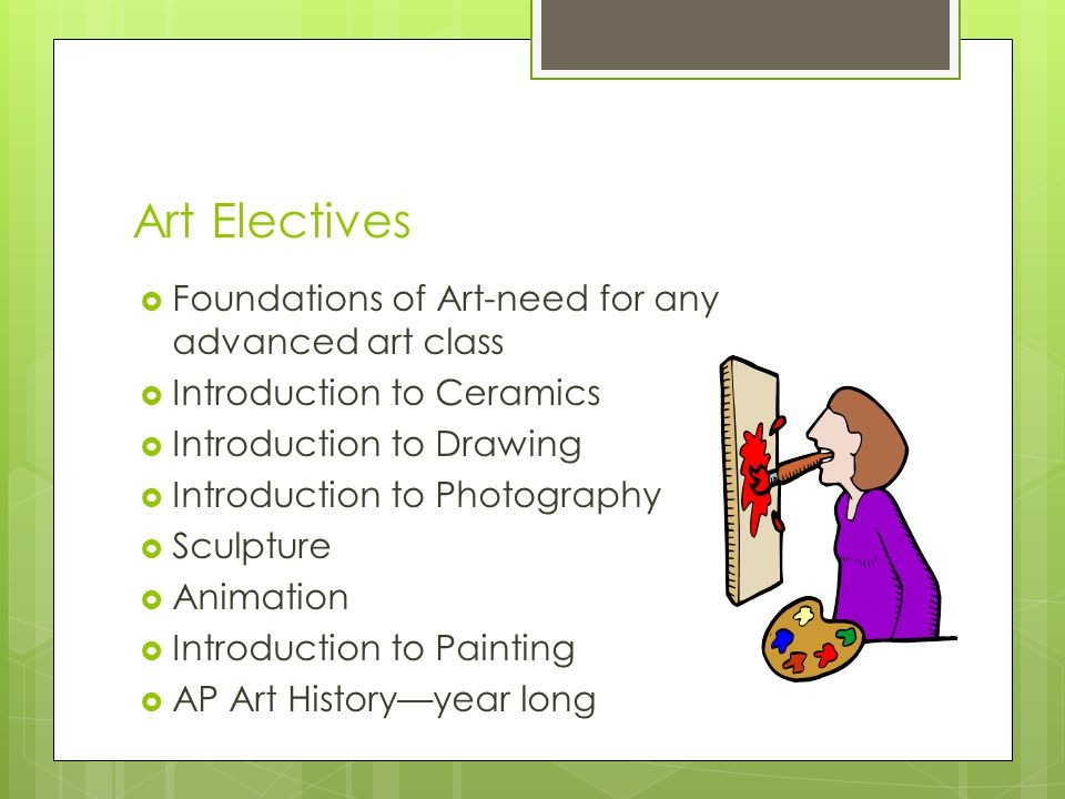 Art Electives FFoundations of Art-need for any advanced art class IIntroduction to Ceramics IIntroduction to Drawing IIntroduction to Photogra