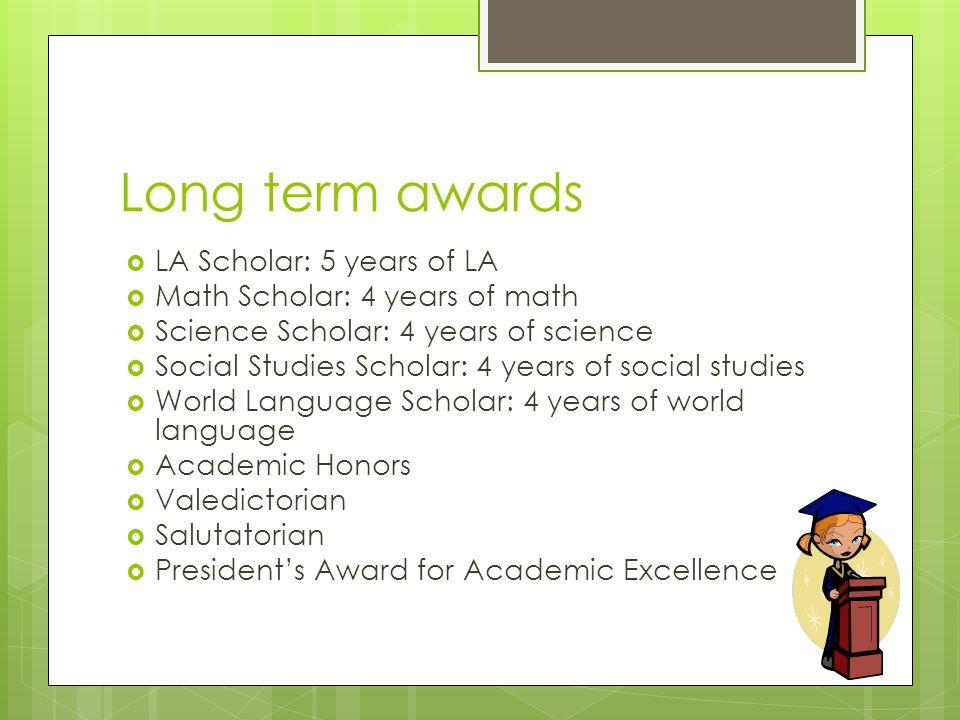 Long term awards  LA Scholar: 5 years of LA  Math Scholar: 4 years of math  Science Scholar: 4 years of science  Social Studies Scholar: 4 years o