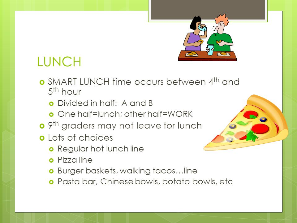 LUNCH  SMART LUNCH time occurs between 4 th and 5 th hour  Divided in half: A and B  One half=lunch; other half=WORK  9 th graders may not leave f