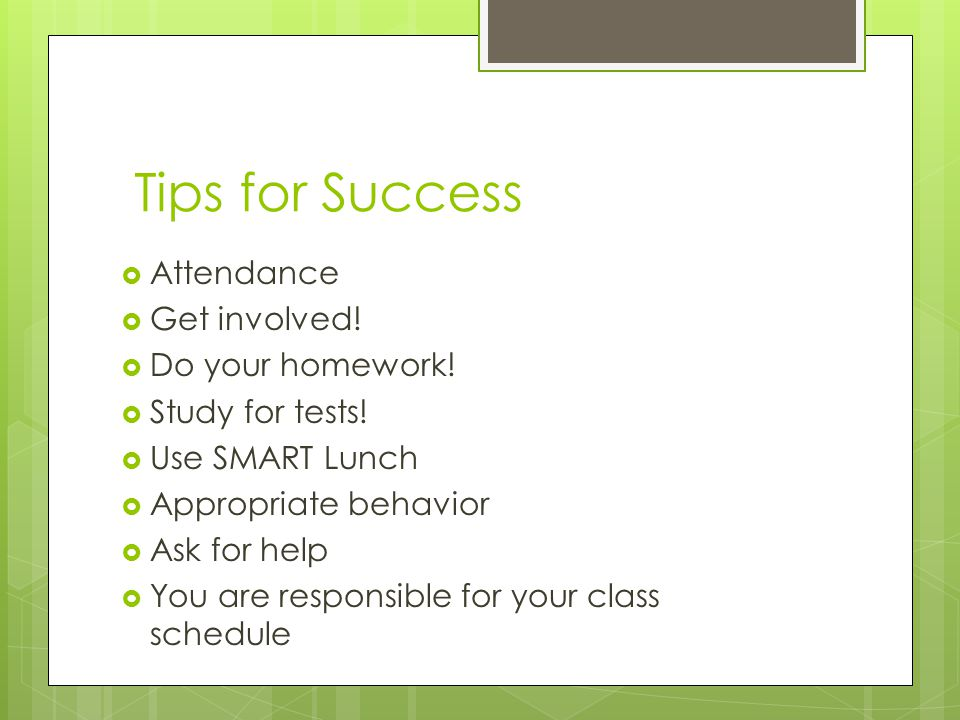 Tips for Success  Attendance  Get involved!  Do your homework!  Study for tests!  Use SMART Lunch  Appropriate behavior  Ask for help  You are