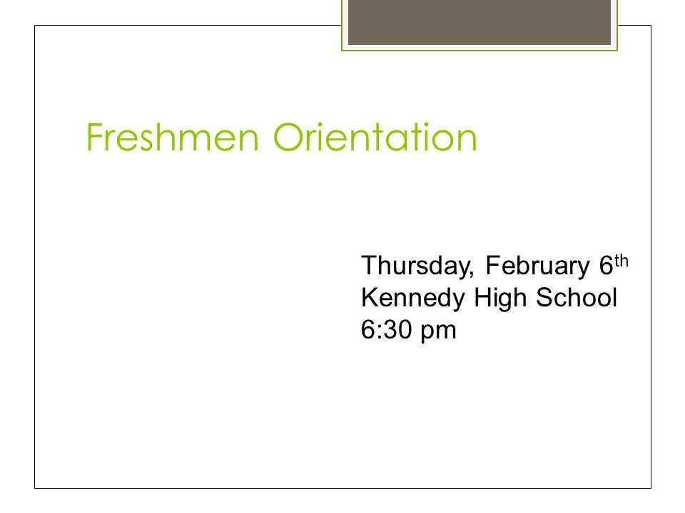 Freshmen Orientation Thursday, February 6 th Kennedy High School 6:30 pm