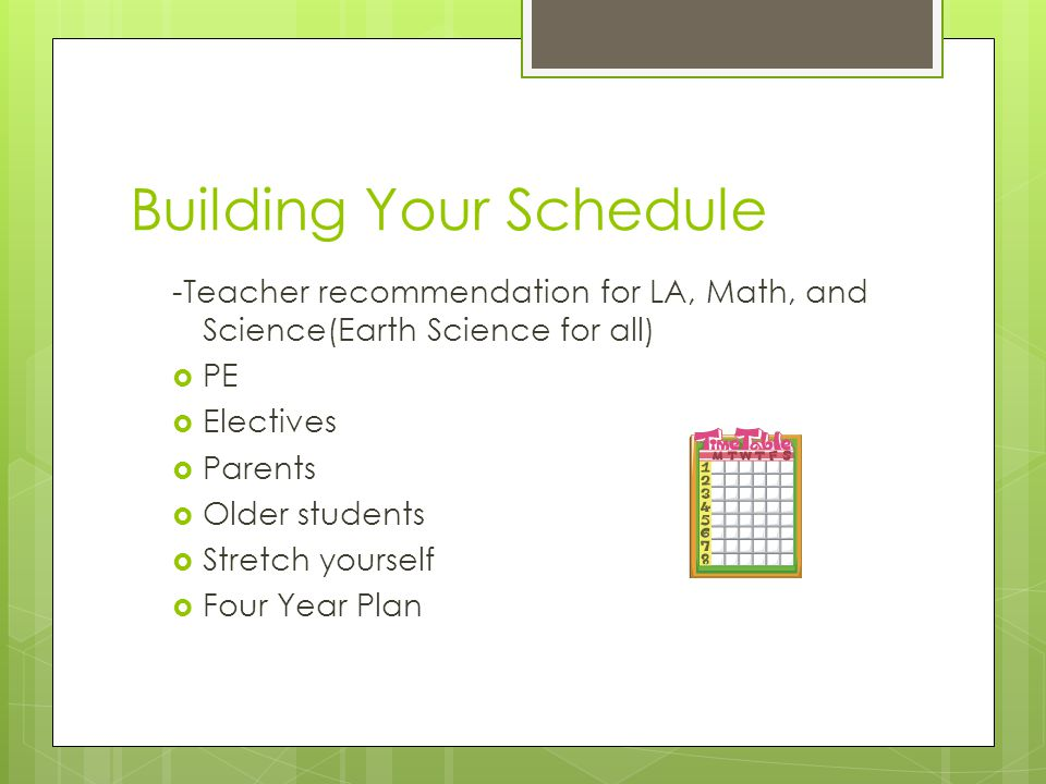 Building Your Schedule -Teacher recommendation for LA, Math, and Science(Earth Science for all)  PE  Electives  Parents  Older students  Stretch
