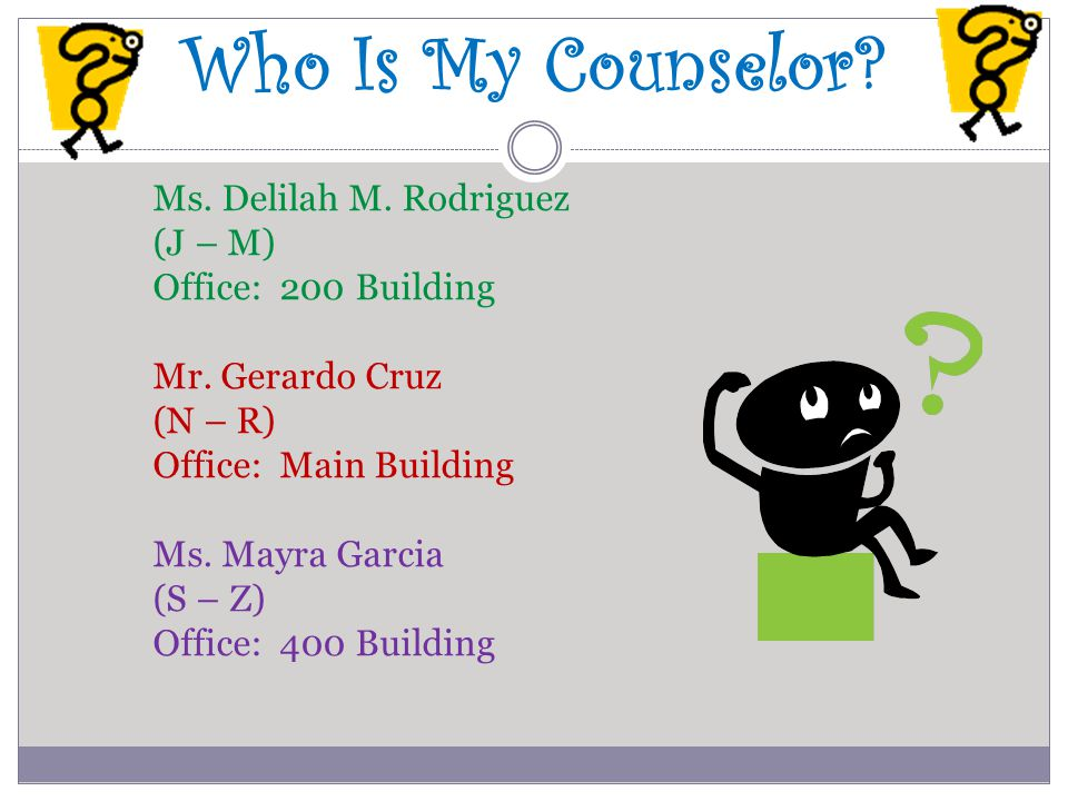 Who Is My Counselor? Ms. Delilah M. Rodriguez (J – M) Office: 200 Building Mr. Gerardo Cruz (N – R) Office: Main Building Ms. Mayra Garcia (S – Z) Off