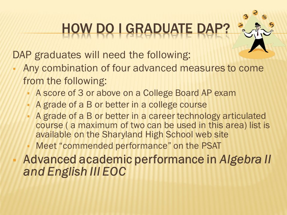 DAP graduates will need the following:  Any combination of four advanced measures to come from the following:  A score of 3 or above on a College Board AP exam  A grade of a B or better in a college course  A grade of a B or better in a career technology articulated course ( a maximum of two can be used in this area) list is available on the Sharyland High School web site  Meet commended performance on the PSAT  Advanced academic performance in Algebra II and English III EOC