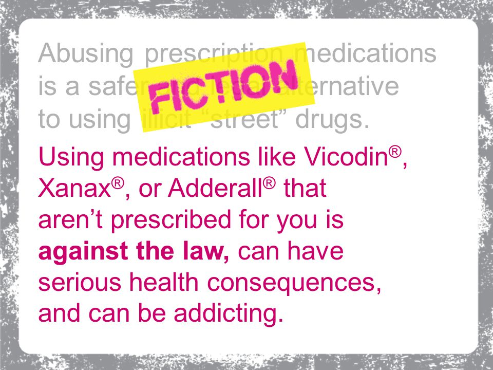 Using medications like Vicodin ®, Xanax ®, or Adderall ® that aren't prescribed for you is against the law, can have serious health consequences, and
