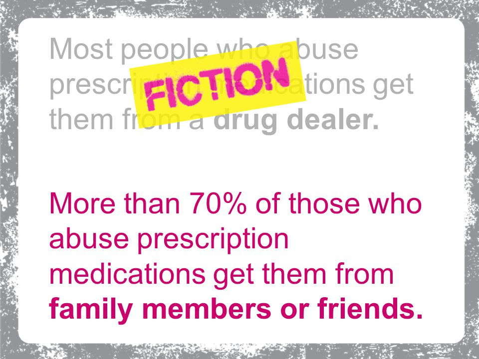 More than 70% of those who abuse prescription medications get them from family members or friends.