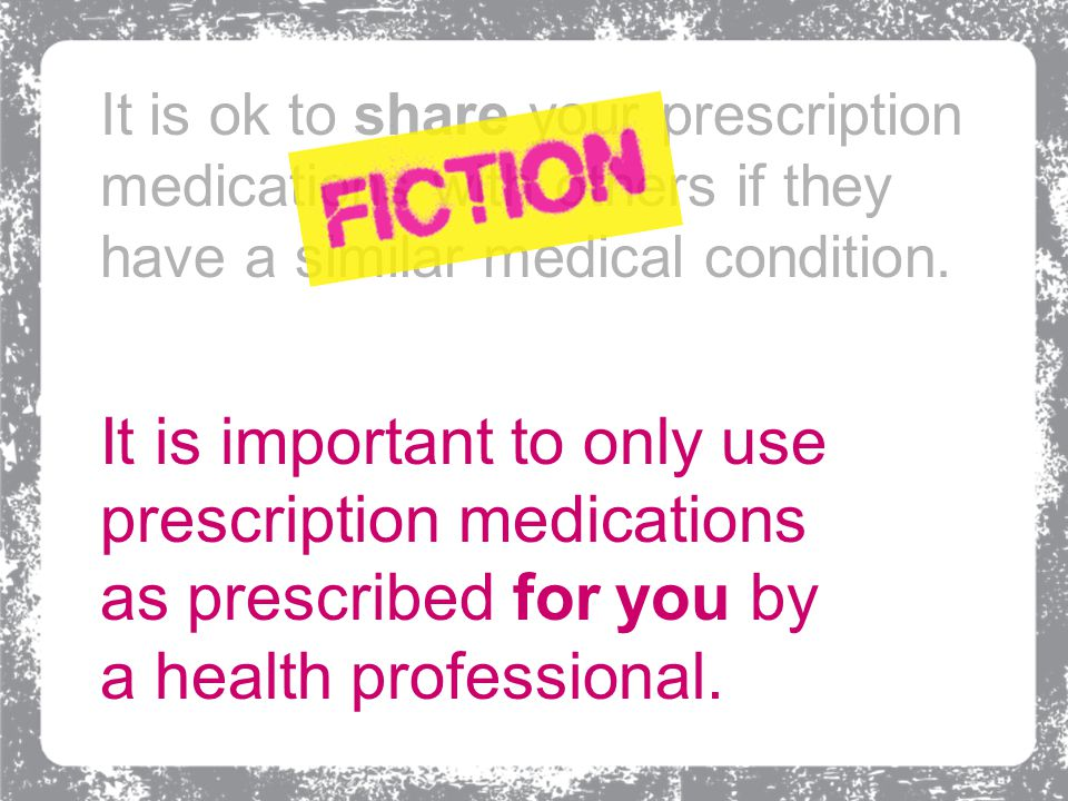 It is important to only use prescription medications as prescribed for you by a health professional.
