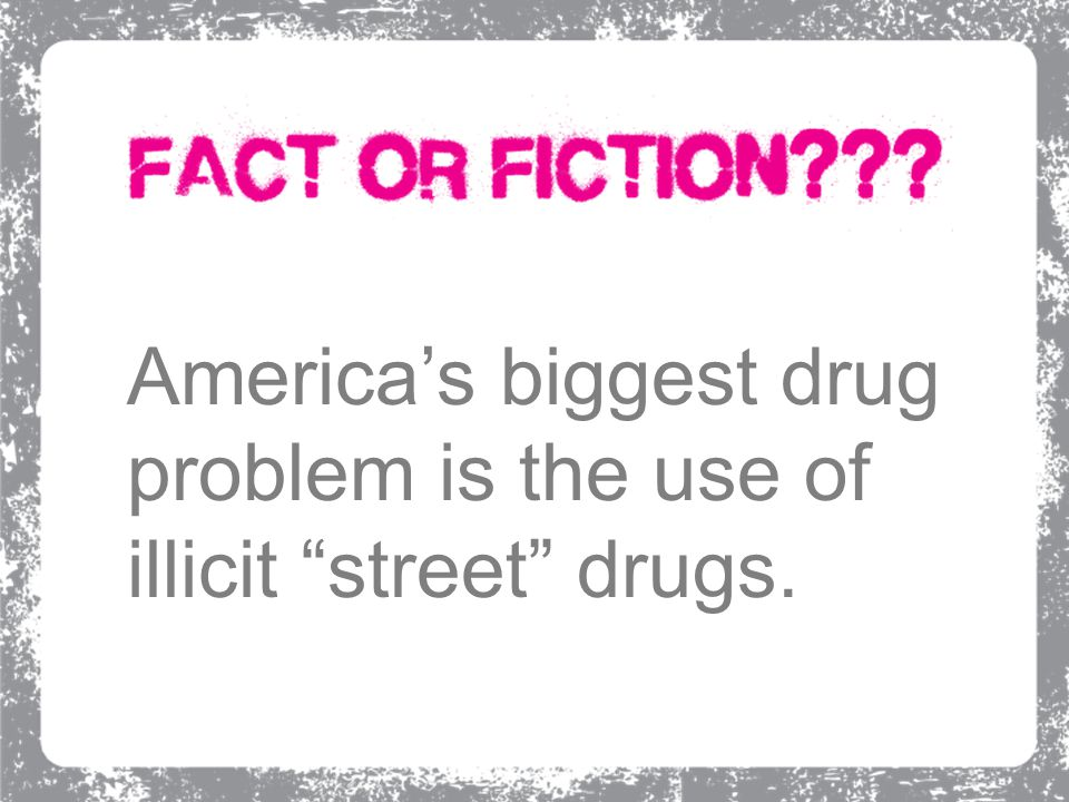 "America's biggest drug problem is the use of illicit ""street"" drugs."