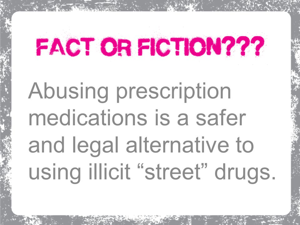 "Abusing prescription medications is a safer and legal alternative to using illicit ""street"" drugs."