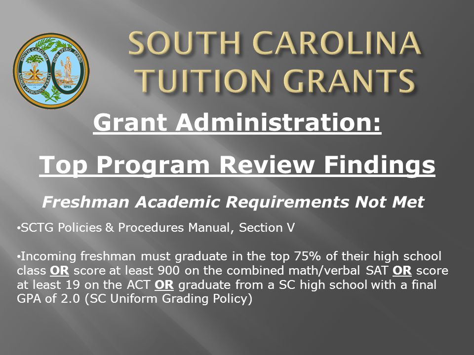 Grant Administration: Top Program Review Findings Freshman Academic Requirements Not Met SCTG Policies & Procedures Manual, Section V Incoming freshman must graduate in the top 75% of their high school class OR score at least 900 on the combined math/verbal SAT OR score at least 19 on the ACT OR graduate from a SC high school with a final GPA of 2.0 (SC Uniform Grading Policy)