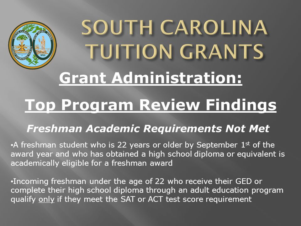 Grant Administration: Top Program Review Findings Freshman Academic Requirements Not Met A freshman student who is 22 years or older by September 1 st of the award year and who has obtained a high school diploma or equivalent is academically eligible for a freshman award Incoming freshman under the age of 22 who receive their GED or complete their high school diploma through an adult education program qualify only if they meet the SAT or ACT test score requirement