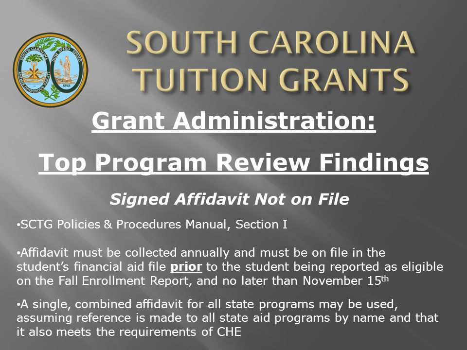 Grant Administration: Top Program Review Findings Signed Affidavit Not on File SCTG Policies & Procedures Manual, Section I Affidavit must be collected annually and must be on file in the student's financial aid file prior to the student being reported as eligible on the Fall Enrollment Report, and no later than November 15 th A single, combined affidavit for all state programs may be used, assuming reference is made to all state aid programs by name and that it also meets the requirements of CHE
