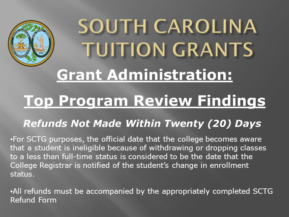 Grant Administration: Top Program Review Findings Refunds Not Made Within Twenty (20) Days For SCTG purposes, the official date that the college becomes aware that a student is ineligible because of withdrawing or dropping classes to a less than full-time status is considered to be the date that the College Registrar is notified of the student's change in enrollment status.