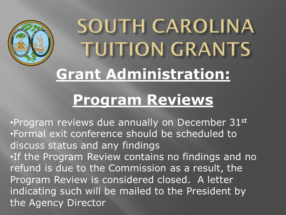 Grant Administration: Program Reviews Program reviews due annually on December 31 st Formal exit conference should be scheduled to discuss status and any findings If the Program Review contains no findings and no refund is due to the Commission as a result, the Program Review is considered closed.