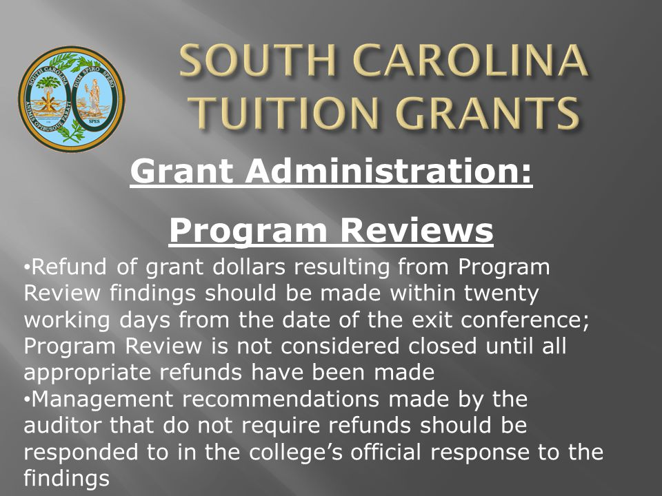 Grant Administration: Program Reviews Refund of grant dollars resulting from Program Review findings should be made within twenty working days from the date of the exit conference; Program Review is not considered closed until all appropriate refunds have been made Management recommendations made by the auditor that do not require refunds should be responded to in the college's official response to the findings