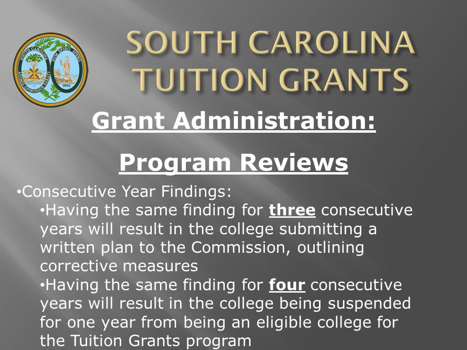 Grant Administration: Program Reviews Consecutive Year Findings: Having the same finding for three consecutive years will result in the college submitting a written plan to the Commission, outlining corrective measures Having the same finding for four consecutive years will result in the college being suspended for one year from being an eligible college for the Tuition Grants program