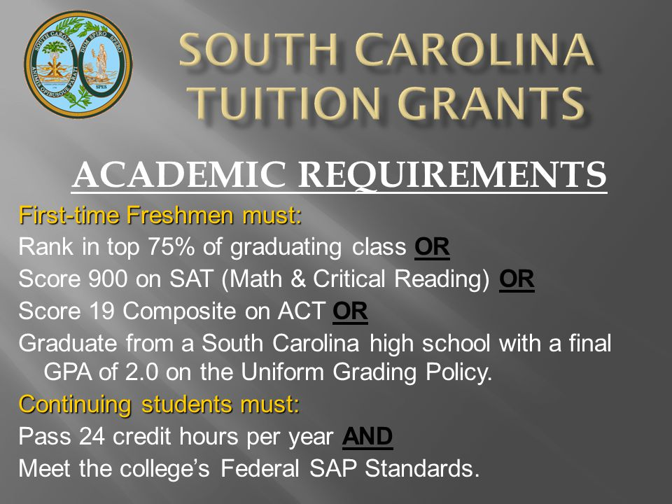 ACADEMIC REQUIREMENTS First-time Freshmen must: Rank in top 75% of graduating class OR Score 900 on SAT (Math & Critical Reading) OR Score 19 Composite on ACT OR Graduate from a South Carolina high school with a final GPA of 2.0 on the Uniform Grading Policy.