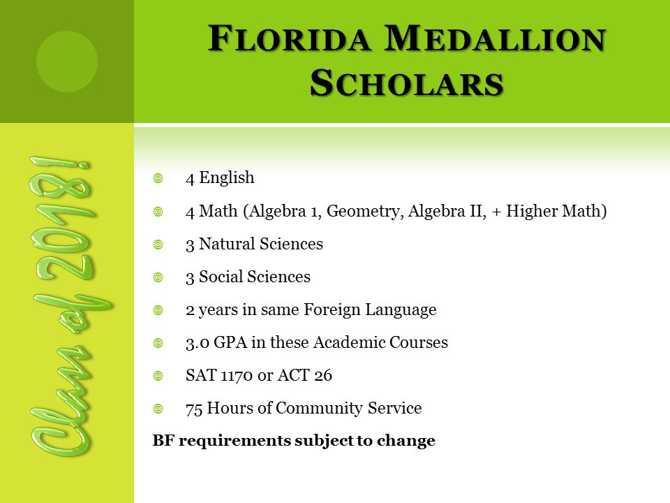 F LORIDA M EDALLION S CHOLARS  4 English  4 Math (Algebra 1, Geometry, Algebra II, + Higher Math)  3 Natural Sciences  3 Social Sciences  2 years in same Foreign Language  3.0 GPA in these Academic Courses  SAT 1170 or ACT 26  75 Hours of Community Service BF requirements subject to change