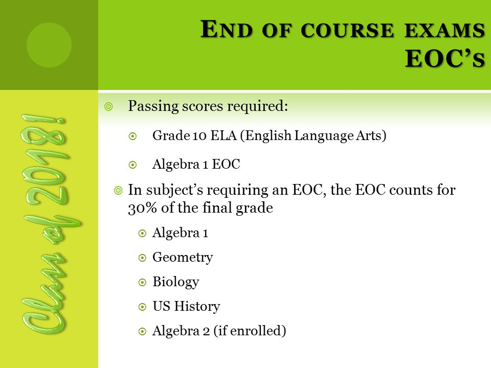 E ND OF COURSE EXAMS EOC' S  Passing scores required:  Grade 10 ELA (English Language Arts)  Algebra 1 EOC  In subject's requiring an EOC, the EOC counts for 30% of the final grade  Algebra 1  Geometry  Biology  US History  Algebra 2 (if enrolled)