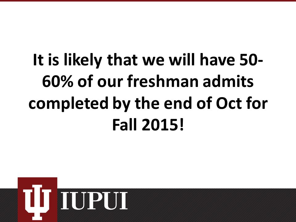 It is likely that we will have 50- 60% of our freshman admits completed by the end of Oct for Fall 2015!