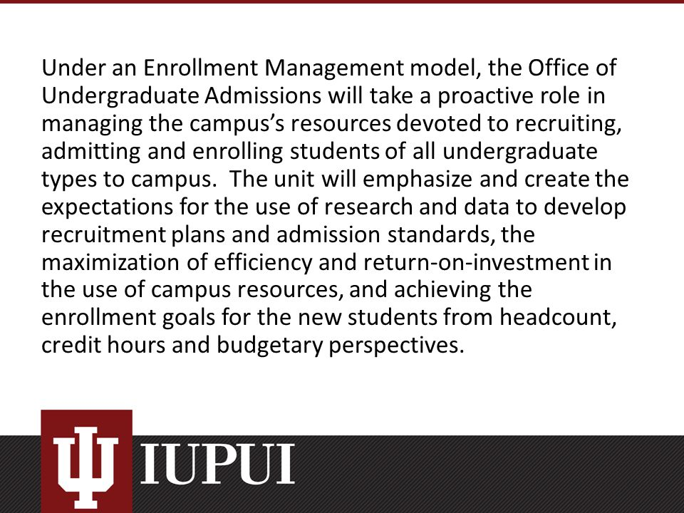 Under an Enrollment Management model, the Office of Undergraduate Admissions will take a proactive role in managing the campus's resources devoted to recruiting, admitting and enrolling students of all undergraduate types to campus.