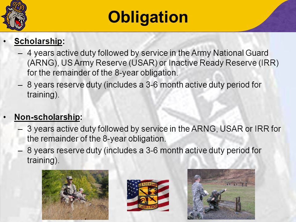Obligation Scholarship: –4 years active duty followed by service in the Army National Guard (ARNG), US Army Reserve (USAR) or Inactive Ready Reserve (