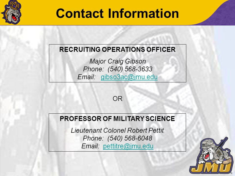 Contact Information PROFESSOR OF MILITARY SCIENCE Lieutenant Colonel Robert Pettit Phone: (540) 568-6048 Email: pettitre@jmu.edupettitre@jmu.edu OR RECRUITING OPERATIONS OFFICER Major Craig Gibson Phone: (540) 568-3633 Email:gibso3ac@jmu.edugibso3ac@jmu.edu