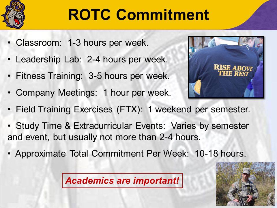 ROTC Commitment Classroom: 1-3 hours per week. Leadership Lab: 2-4 hours per week. Fitness Training: 3-5 hours per week. Company Meetings: 1 hour per