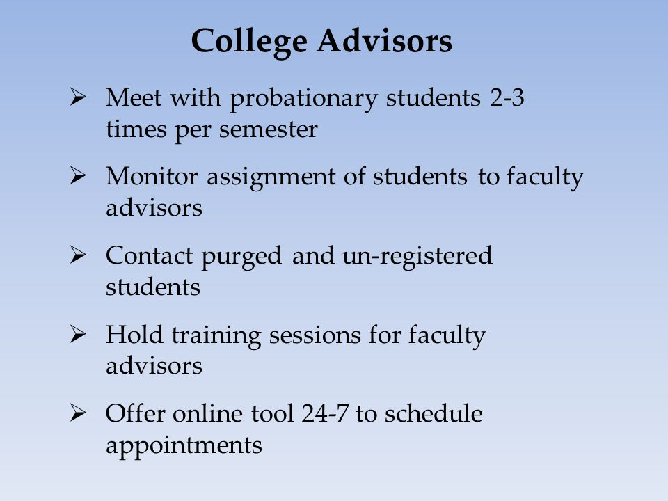College Advisors  Meet with probationary students 2-3 times per semester  Monitor assignment of students to faculty advisors  Contact purged and un-registered students  Hold training sessions for faculty advisors  Offer online tool 24-7 to schedule appointments