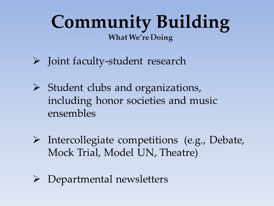 Community Building What We're Doing  Joint faculty-student research  Student clubs and organizations, including honor societies and music ensembles  Intercollegiate competitions (e.g., Debate, Mock Trial, Model UN, Theatre)  Departmental newsletters