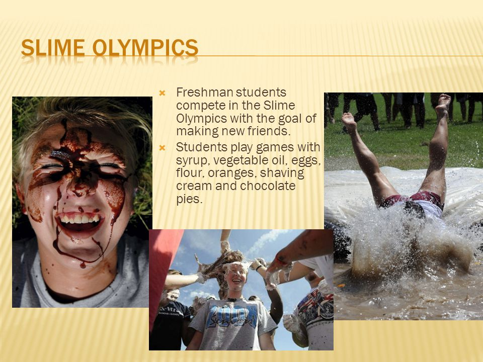  Freshman students compete in the Slime Olympics with the goal of making new friends.  Students play games with syrup, vegetable oil, eggs, flour, o