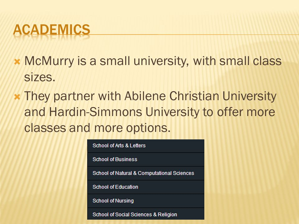 McMurry is a small university, with small class sizes.  They partner with Abilene Christian University and Hardin-Simmons University to offer more