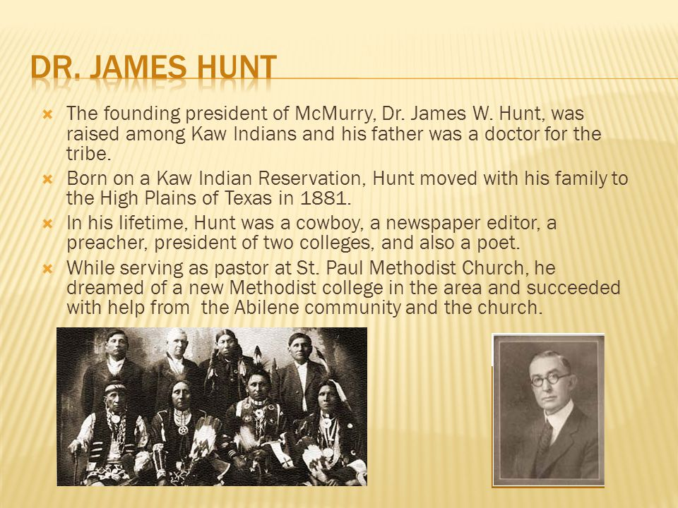  The founding president of McMurry, Dr. James W. Hunt, was raised among Kaw Indians and his father was a doctor for the tribe.  Born on a Kaw Indian