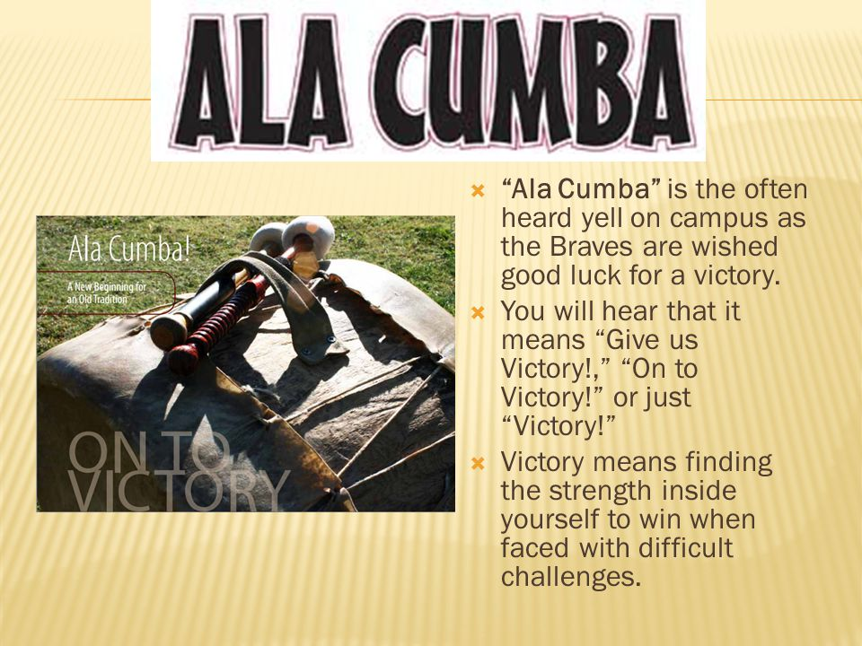 " ""Ala Cumba"" is the often heard yell on campus as the Braves are wished good luck for a victory.  You will hear that it means ""Give us Victory!,"" ""O"