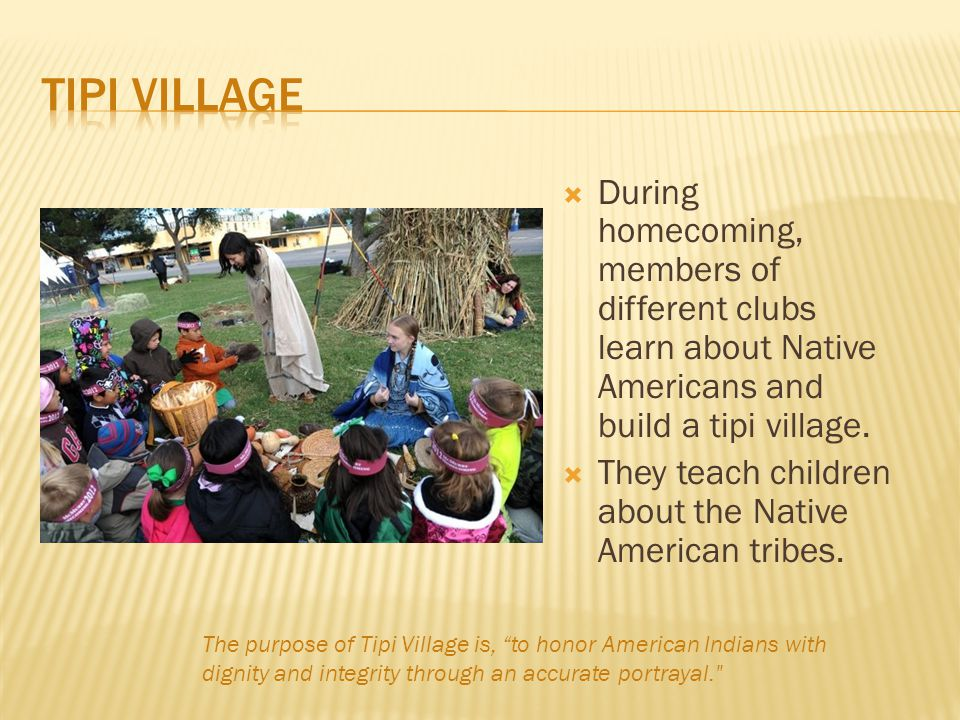  During homecoming, members of different clubs learn about Native Americans and build a tipi village.  They teach children about the Native American