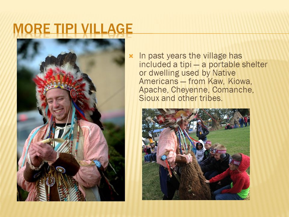  In past years the village has included a tipi — a portable shelter or dwelling used by Native Americans — from Kaw, Kiowa, Apache, Cheyenne, Comanch