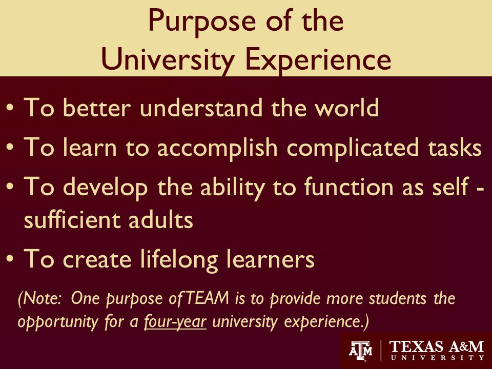 Purpose of the University Experience To better understand the world To learn to accomplish complicated tasks To develop the ability to function as self - sufficient adults To create lifelong learners 10 (Note: One purpose of TEAM is to provide more students the opportunity for a four-year university experience.)
