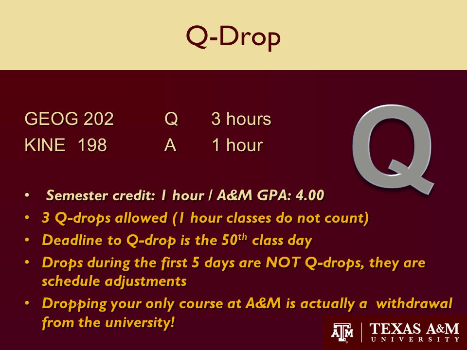 33 Q-Drop GEOG 202Q3 hours KINE 198 A1 hour Semester credit: 1 hour / A&M GPA: 4.00 3 Q-drops allowed (1 hour classes do not count) Deadline to Q-drop