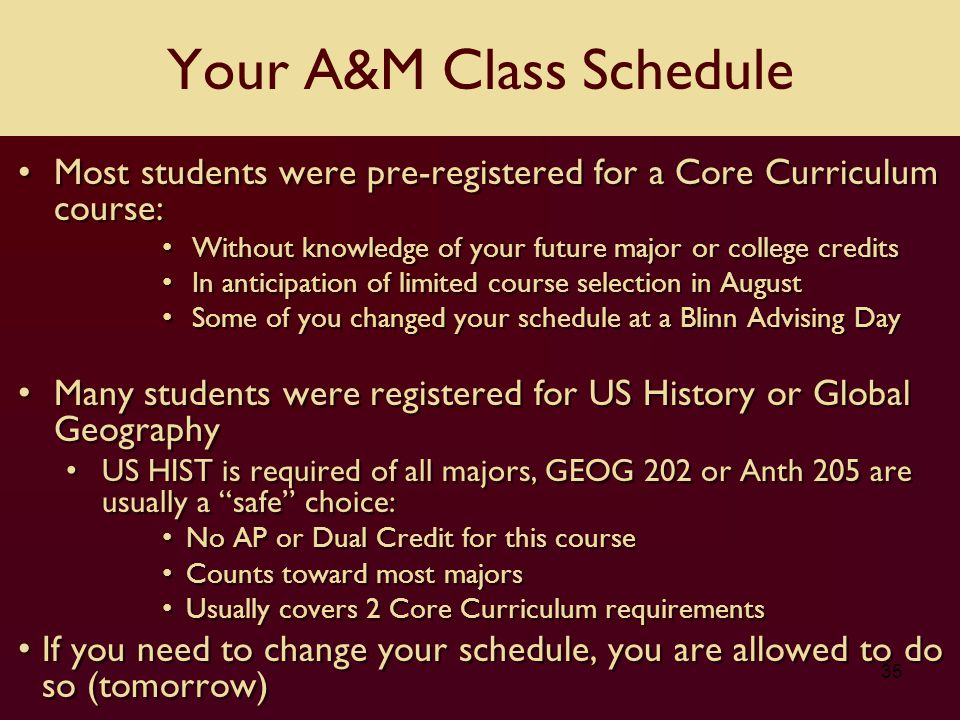35 Most students were pre-registered for a Core Curriculum course: Without knowledge of your future major or college credits In anticipation of limited course selection in August Some of you changed your schedule at a Blinn Advising Day Many students were registered for US History or Global Geography US HIST is required of all majors, GEOG 202 or Anth 205 are usually a safe choice: No AP or Dual Credit for this course Counts toward most majors Usually covers 2 Core Curriculum requirements If you need to change your schedule, you are allowed to do so (tomorrow) Most students were pre-registered for a Core Curriculum course: Without knowledge of your future major or college credits In anticipation of limited course selection in August Some of you changed your schedule at a Blinn Advising Day Many students were registered for US History or Global Geography US HIST is required of all majors, GEOG 202 or Anth 205 are usually a safe choice: No AP or Dual Credit for this course Counts toward most majors Usually covers 2 Core Curriculum requirements If you need to change your schedule, you are allowed to do so (tomorrow) Your A&M Class Schedule