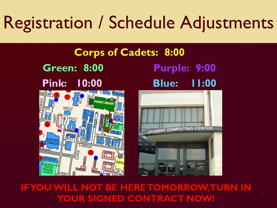 42 Corps of Cadets: 8:00 Green: 8:00 Purple: 9:00 Pink: 10:00Blue: 11:00 Registration / Schedule Adjustments IF YOU WILL NOT BE HERE TOMORROW, TURN IN YOUR SIGNED CONTRACT NOW!