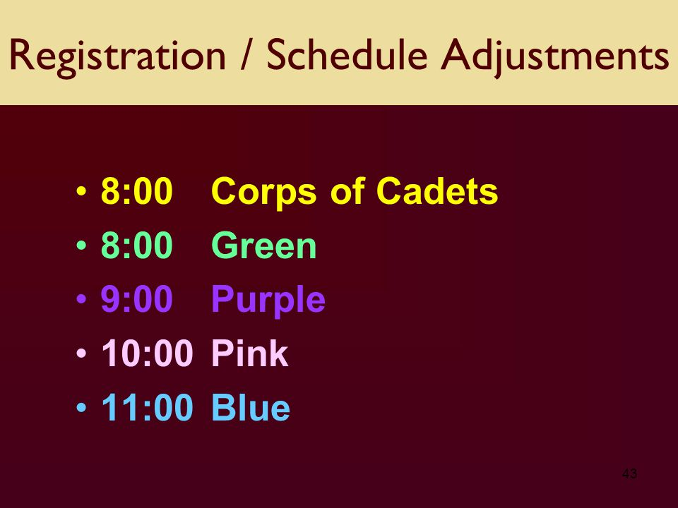 43 8:00Corps of Cadets 8:00 Green 9:00 Purple 10:00 Pink 11:00 Blue Registration / Schedule Adjustments