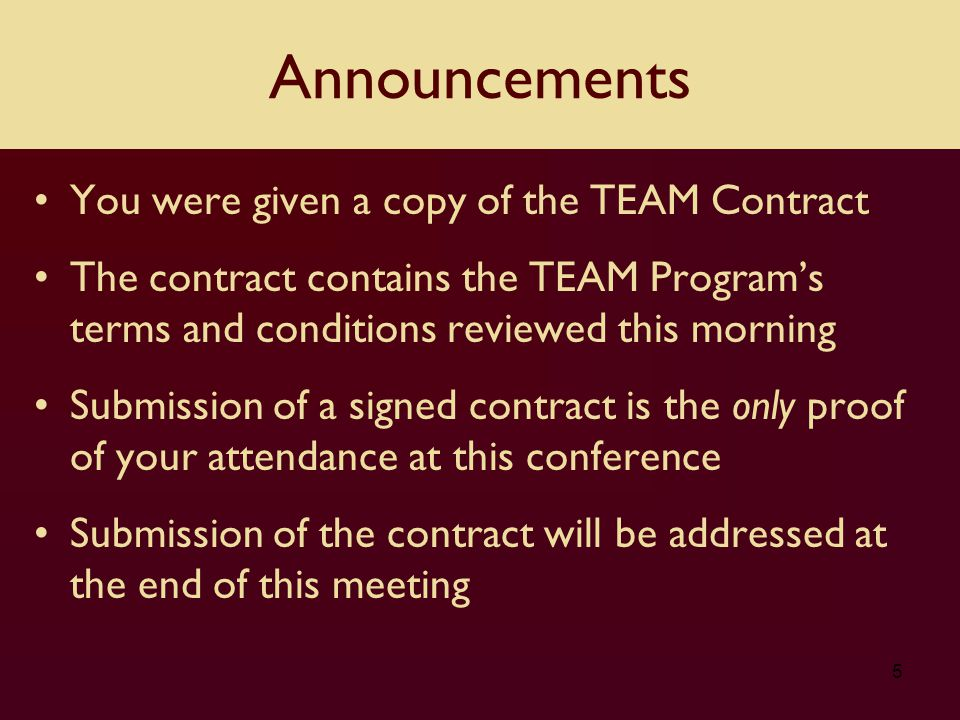You were given a copy of the TEAM Contract The contract contains the TEAM Program's terms and conditions reviewed this morning Submission of a signed contract is the only proof of your attendance at this conference Submission of the contract will be addressed at the end of this meeting 5 Announcements