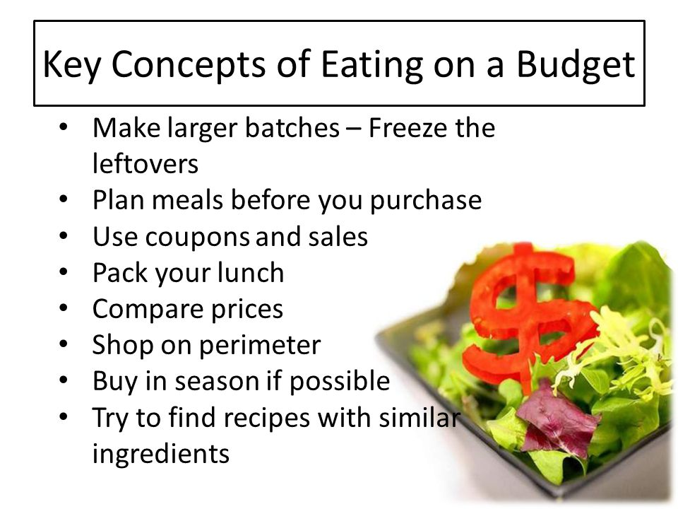 Key Concepts of Eating on a Budget Make larger batches – Freeze the leftovers Plan meals before you purchase Use coupons and sales Pack your lunch Com