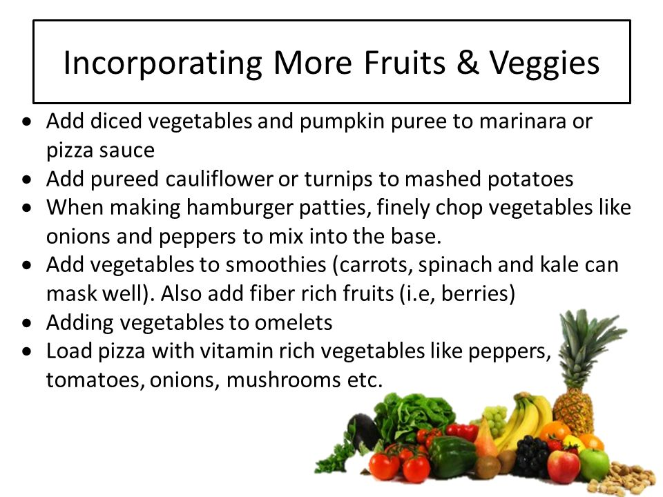 Incorporating More Fruits & Veggies  Add diced vegetables and pumpkin puree to marinara or pizza sauce  Add pureed cauliflower or turnips to mashed potatoes  When making hamburger patties, finely chop vegetables like onions and peppers to mix into the base.