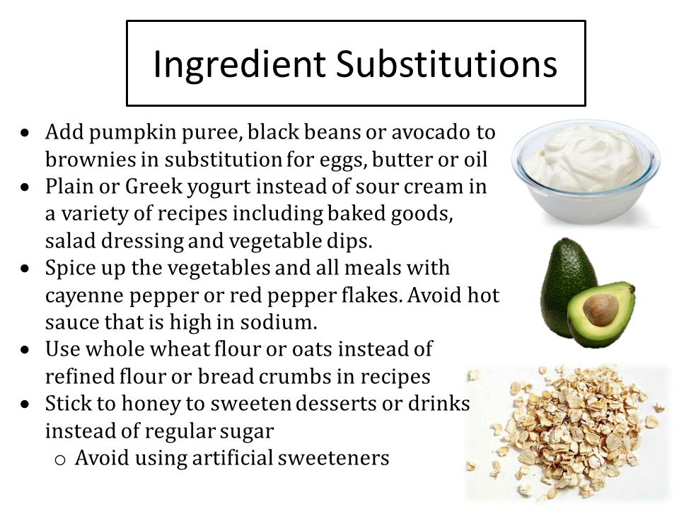 Ingredient Substitutions  Add pumpkin puree, black beans or avocado to brownies in substitution for eggs, butter or oil  Plain or Greek yogurt inste