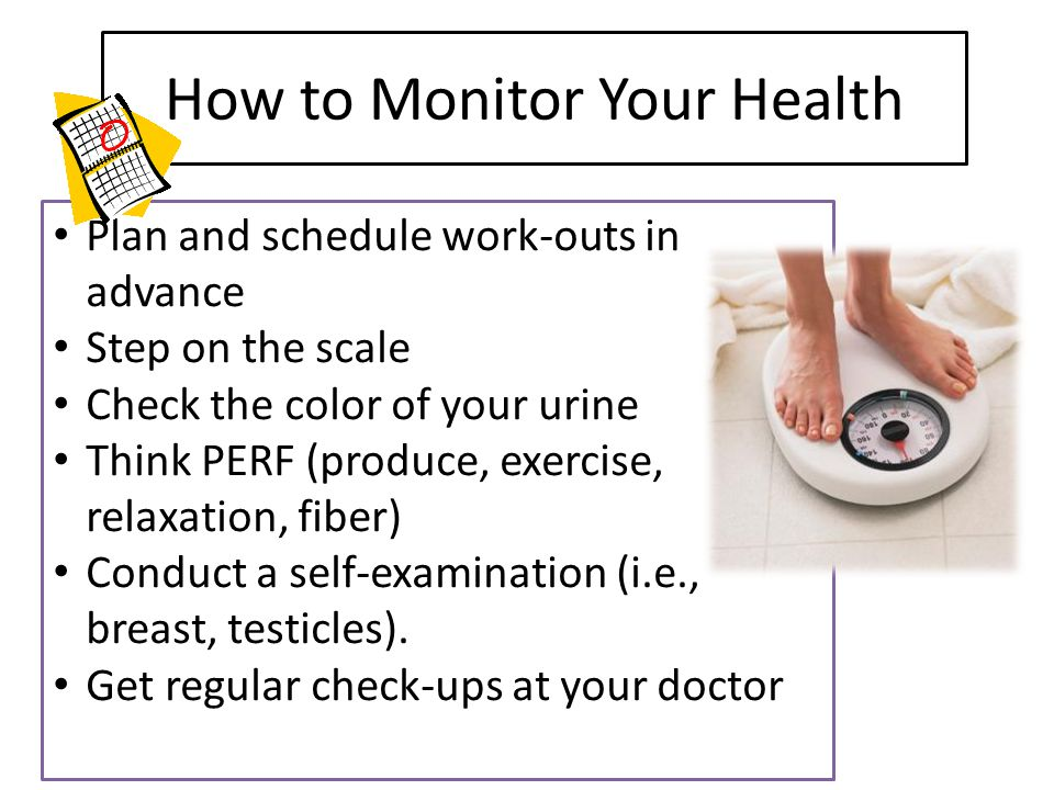 How to Monitor Your Health Plan and schedule work-outs in advance Step on the scale Check the color of your urine Think PERF (produce, exercise, relax