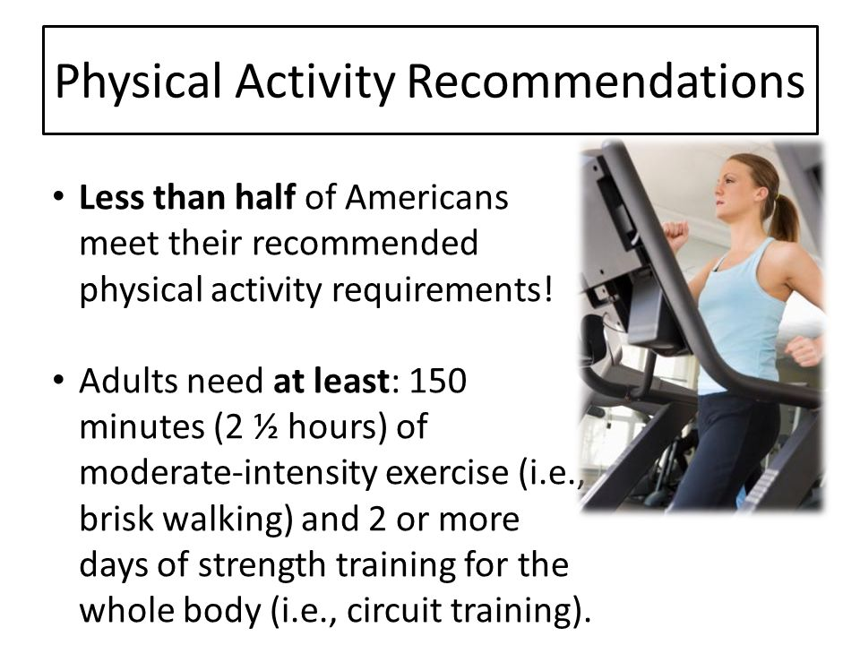 Physical Activity Recommendations Less than half of Americans meet their recommended physical activity requirements! Adults need at least: 150 minutes