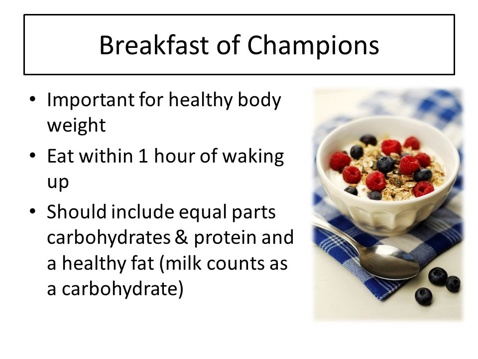 Breakfast of Champions Important for healthy body weight Eat within 1 hour of waking up Should include equal parts carbohydrates & protein and a healt