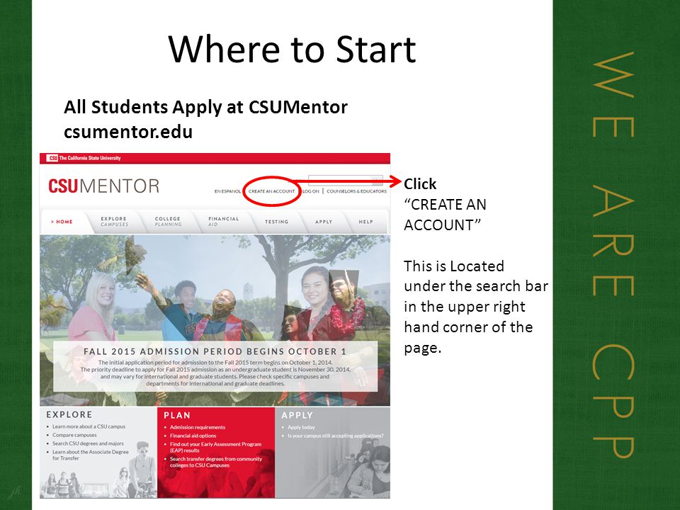 Where to Start All Students Apply at CSUMentor csumentor.edu Click CREATE AN ACCOUNT This is Located under the search bar in the upper right hand corner of the page.