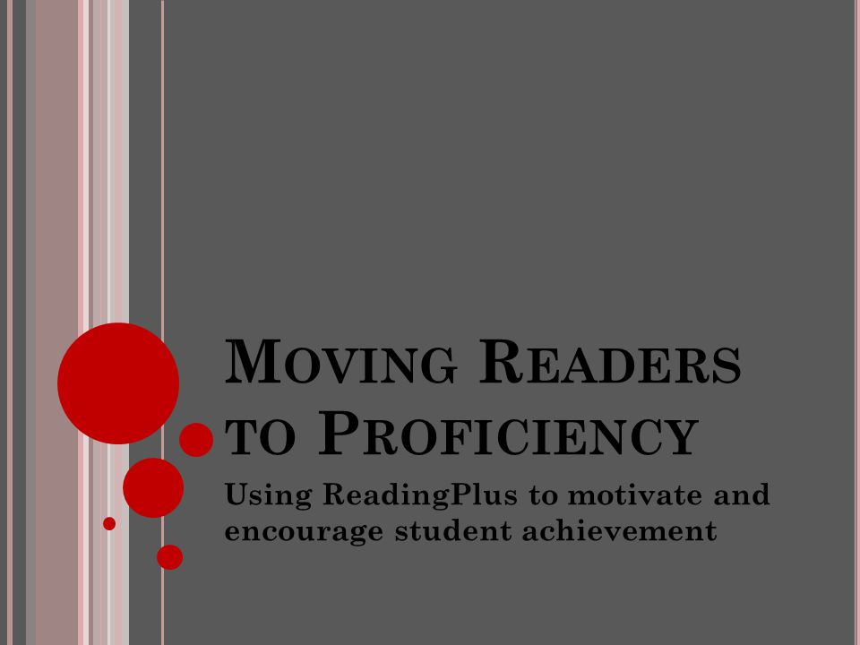 M OVING R EADERS TO P ROFICIENCY Using ReadingPlus to motivate and encourage student achievement